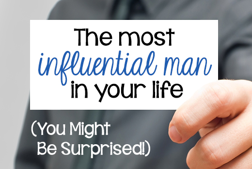 The Most Influential Man In Your Life (You Might Be Surprised!)