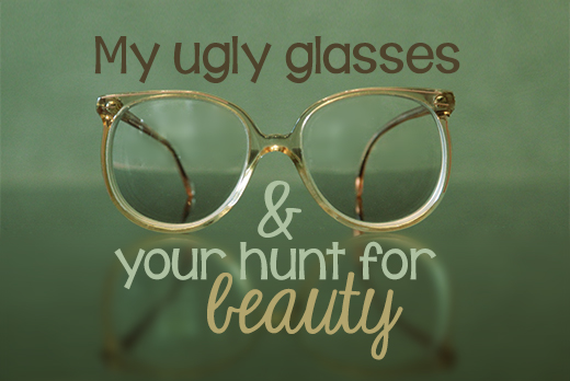 My ugly glasses and your hunt for beauty