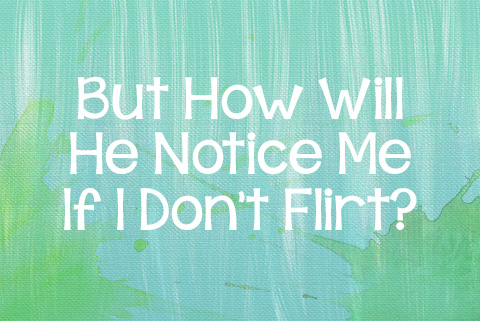 But How Will He Notice Me If I Don't Flirt?