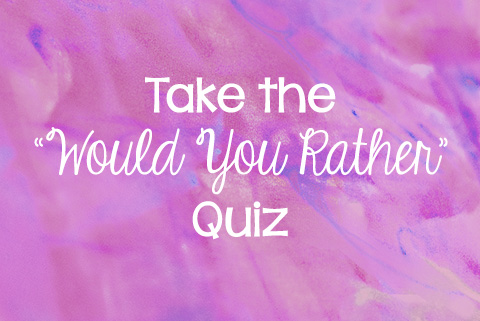 "Take the ""Would You Rather"" Quiz"