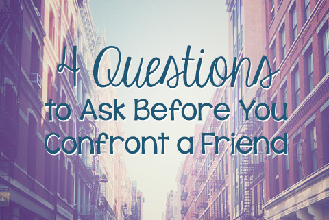 Four Questions to Ask Before You Confront a Friend