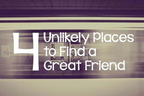 4 Unlikely Places to Find a Great Friend