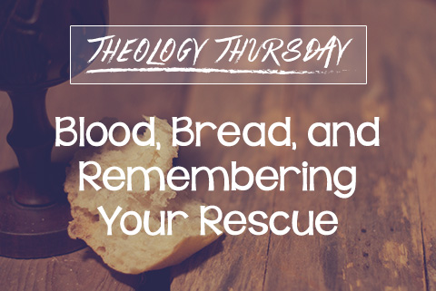 Blood, Bread, and Remembering Our Rescue