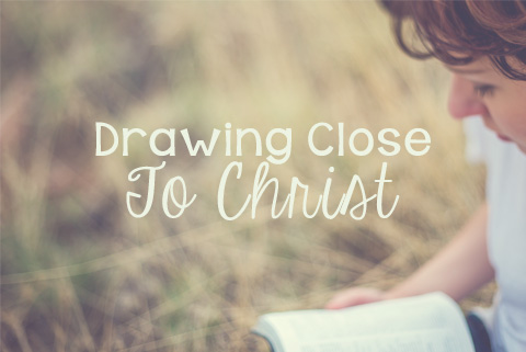 Drawing Close to Christ