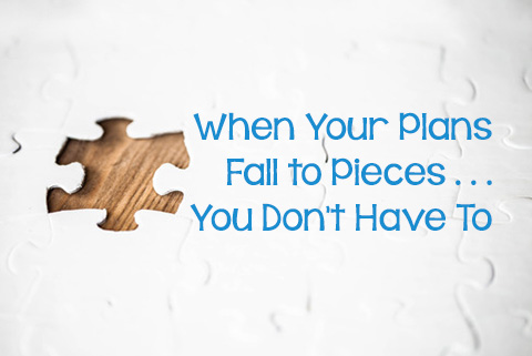 When Your Plans Fall to Pieces . . . You Don't Have To