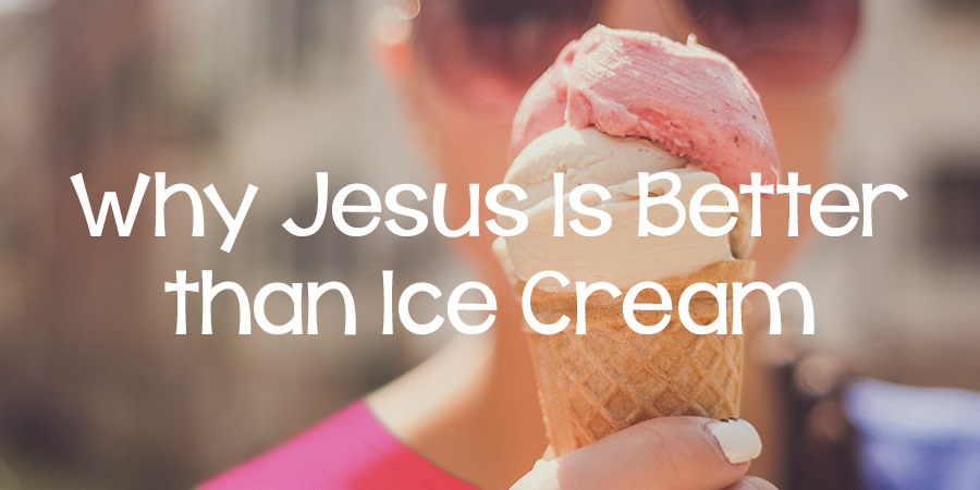 Why Jesus Is Better Than Ice Cream - Lies Young Women BelieveLies ...