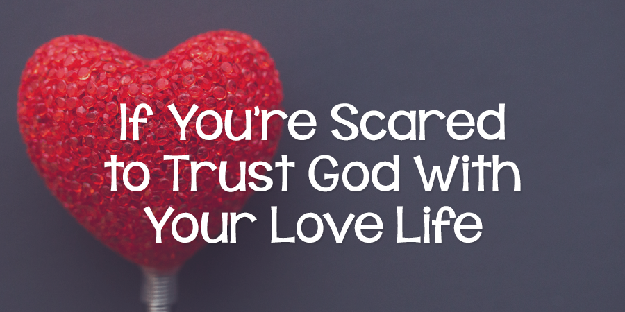 If You're Scared to Trust God with Your Love Life - Lies Young Women  BelieveLies Young Women Believe