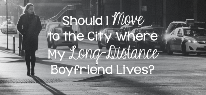 Moving to be with long distance boyfriend